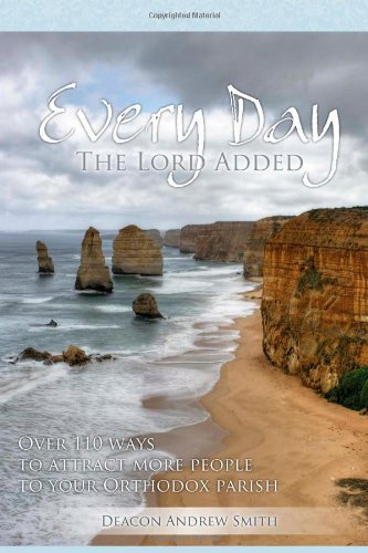 Every Day The Lord Added: Over 110 ways to attract more people to your Orthodox parish