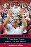 img - for By Nick Saban How Good Do You Want to Be?: A Champion's Tips on How to Lead and Succeed at Work and in Life (Reprint) book / textbook / text book