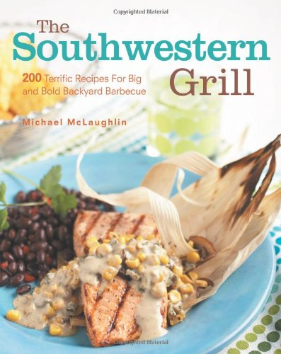 The Southwestern Grill: 200 Terrific Recipes for Big and Bold Backyard Barbecue Picture
