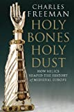 Holy Bones, Holy Dust: How Relics Shaped the History of Medieval Europe (0300184301) by Freeman, Charles
