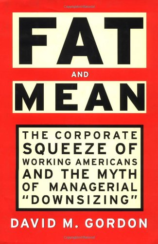 "FAT AND MEAN: The Corporate Squeeze of Working Americans and the Myth of Managerial ""Downsizing"""