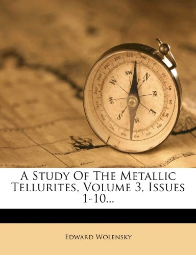 A Study Of The Metallic Tellurites, Volume 3, Issues 1-10...