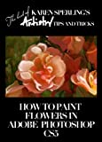 How to Paint Flowers in Adobe Photoshop CS5 [Article] (The best of Karen Sperling's Artistry Tips and Tricks) (English Edi...
