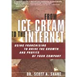 From Ice Cream to the Internet: Using Franchising to Drive the Growth and Profits of Your Company ~ Scott Andrew Shane