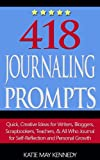 418 Journaling Prompts: Quick, Creative Ideas for Writers, Bloggers, Scrapbookers, Teachers, and All Who Journal for Self-Reflection and Personal Growth