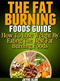 The Fat Burning Foods Guide: How To Lose Weight By Eating The Best Fat Burning Foods