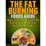 The Fat Burning Foods Guide: How To Lose Weight By Eating The Best Fat Burning Foods ~ Jayne Alan