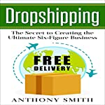 Dropshipping: The Secret to Creating the Ultimate Six-Figure Business | Anthony Smith