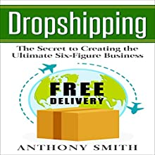 Dropshipping: The Secret to Creating the Ultimate Six-Figure Business Audiobook by Anthony Smith Narrated by Eddie Leonard Jr.