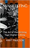 img - for Manifesting: The Art of Manifesting Your Higher Calling (manifestation, creativity, manifesting, inner power, visualization, creative visualization, spiritual awareness, higher calling,) book / textbook / text book