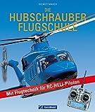 Die Hubschrauber Flugschule - Fachwissen f�r RC-Helikopter-Flieger und Piloten: Grundlagen des Helikopterfliegens und die Flugtechnik f�r RC-HELI-Modelle als Praxisbuch und Nachschlagewerk