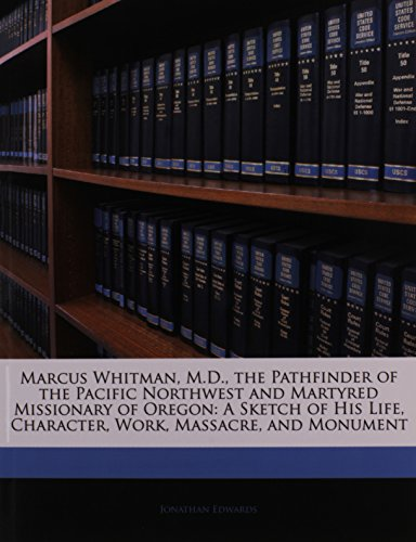 Marcus Whitman, M.D., the Pathfinder of the Pacific Northwest and Martyred Missionary of Oregon: A Sketch of His Life, Character, Work, Massacre, and Monument