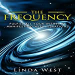 The Frequency: Fulfill All Your Wishes by Manifesting with Vibrations: Use the Law of Attraction and Amazing Manifestation Strategies to Attract the Life You Want, Book 1 | Linda West