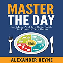 Master the Day: Eat, Move and Live Better with the Power of Tiny Habits Audiobook by Alexander Heyne Narrated by Alexander Heyne