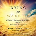 Dying to Wake Up: A Doctor's Voyage into the Afterlife and the Wisdom He Brought Back Audiobook by Rajiv Parti, Paul Perry, Raymond Moody Jr. MD PhD Narrated by Steve West