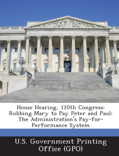 House Hearing, 110th Congress: Robbing Mary to Pay Peter and Paul: The Administration's Pay-For-Performance System