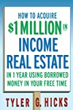 Tyler G. Hicks How to Acquire $1-Million in Income Real Estate in One Year Using Borrowed Money in Your Free Time