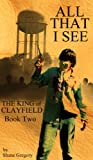 All That I See (The King of Clayfield) by Shane Gregory