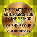 The Practice of Autosuggestion by the Method of Emile Coué (       UNABRIDGED) by C. Harry Brooks Narrated by Jack Chekijian