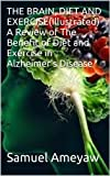 THE BRAIN, DIET AND EXERCISE(Illustrated) A Review of The Benefits of Diet and Exercise in Alzheimers Disease