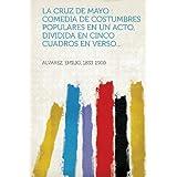 La cruz de mayo: comedia de costumbres populares en un acto, dividida en cinco cuadros en verso... (Spanish Edition...