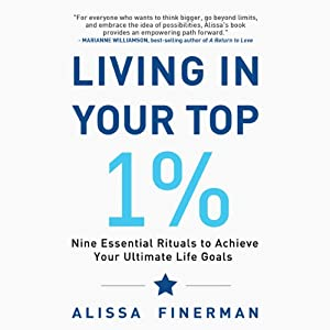 Living in Your Top 1%: Nine Essential Rituals to Achieve Your Ultimate Life Goals | [Alissa Finerman]