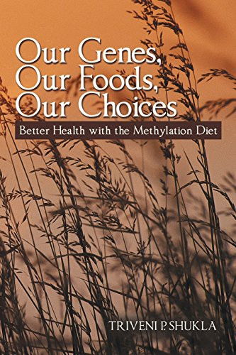 Our Genes, Our Foods, Our Choices: Better Health with the Methylation Diet, by Triveni P. Shukla