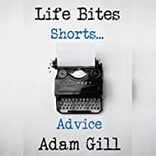 Life Bites Shorts... Advice Audiobook by Adam Gill Narrated by Adam Gill