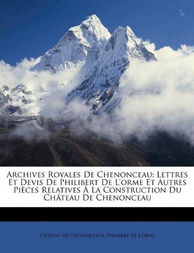 Archives Royales De Chenonceau: Lettres Et Devis De Philibert De L'orme Et Autres Pièces Relatives À La Construction Du Château De Chenonceau