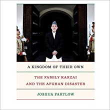 A Kingdom of Their Own: The Family Karzai and the Afghan Disaster Audiobook by Joshua Partlow Narrated by P. J. Ochlan