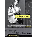 The Immortal Class: Bike Messengers and the Cult of Human Power ~ Travis Hugh Culley