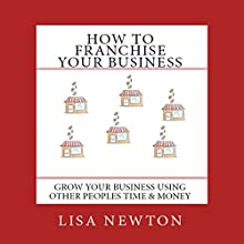 How to Franchise Your Business: Grow Your Business Using Other People's Time And Money | Livre audio Auteur(s) : Lisa Newton Narrateur(s) : Lisa Newton