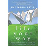 Life Your Way: Refresh Your Approach to Success and Breathe Easier in a Fast-Paced World ~ Amy Wood Psy.D.