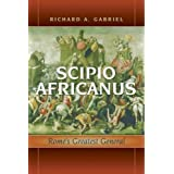 Scipio Africanus: Rome's Greatest General ~ Richard A. Gabriel