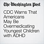 CDC Warns That Americans May Be Overmedicating Youngest Children with ADHD | Ariana Eunjung Cha
