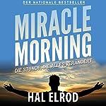 Miracle Morning: Die Stunde, die alles verändert. Steh auf und nimm dein Leben in die Hand [The Hour That Changes Everything. Get Up and Take Your Life in the Hand] | Hal Elrod