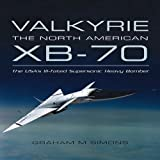 Valkyrie: The North American XB-70- The USA's Ill-Fated Supersonic Heavy Bomber