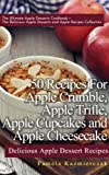 50 Recipes For Apple Crumble, Apple Trifle, Apple Cupcakes and Apple Cheesecake - Delicious Apple Dessert Recipes (The Ultimate Apple Desserts Cookbook ... Apple Desserts and Apple Recipes Collection)