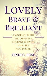 Lovely, Brave And Brilliant: A Woman's Guide To Happiness, Courage And Living The Life You Desire by Cindi C. Rose ebook deal