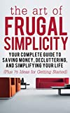 The Art of Frugal Simplicity: Your Complete Guide to Saving Money, Decluttering and Simplifying Your Life (Plus 75 Ideas for Getting Started): Simplicity ... Tips, Frugality, Frugal Luxuries Book 1)