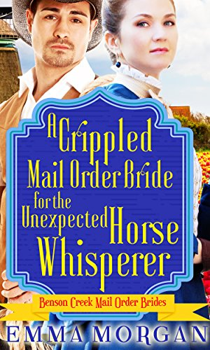 Book A Crippled Mail Order Bride for the Unexpected Horse Whisperer: Benson Creek Mail Order Brides by Clean Christian Western Romance