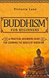 Buddhism: for Beginners! A Practical Beginners Guide for Learning the Basics of Buddhism (Simplicity - Zen - Meditation - Calm - Buddhist Philosophy - Happiness - Yoga - Buddha)