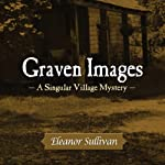 Graven Images: A Singular Village Mystery, Book 2 | Eleanor Sullivan