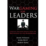 Wargaming for Leaders: Strategic Decision Making from the Battlefield to the Boardroom ~ Mark Herman