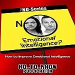 NO Emotional Intelligence?: How to Improve Emotional Intelligence (The NO-Series) |  No-To-Know Publication