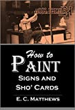 How to Paint Signs and Sho' Cards (1920): A Complete Course of Self-Instruction Containing 100 Alphabets and Designs