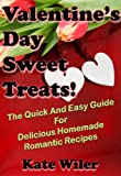Valentine s Day Sweet Treats!: The Quick And Easy Guide For Delicious Homemade Romantic Recipes (Dessert Recipes Book 4)