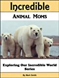Incredible Animal Moms: Fun Animal Books For Kids With Facts & Incredible Photos (Exploring Our Incredible World Childrens Book Series)