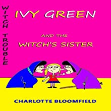 Ivy Green and the Witch's Sister: Witch Trouble, Book 2 (       UNABRIDGED) by Charlotte Bloomfield Narrated by Sarah Evans