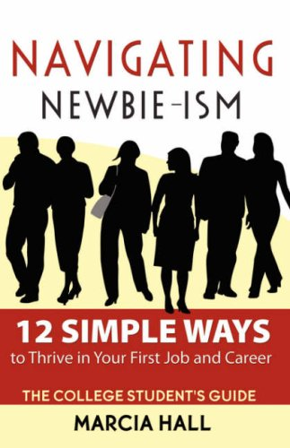 Navigating Newbie-Ism: 12 Simple Ways to Thrive in Your First Job and Career, the College Student's Guide